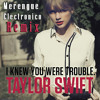 Taylor Swift I-Knew-You-Were-Trouble  ( Merengue Electronico ) Remix