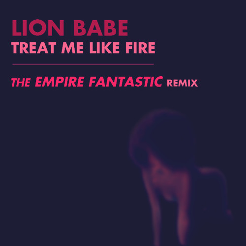 LION BABE - Treat Me Like Fire (The EMPIRE FANTASTIC Remix)