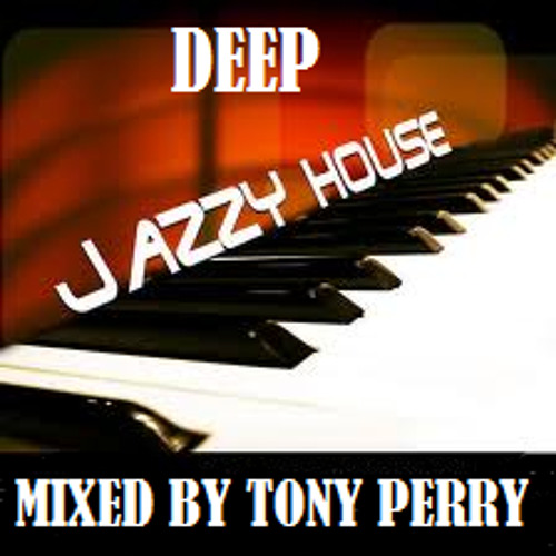 DEEP JAZZY HOUSE MUSIC - MIXED BY TONY PERRY...2013