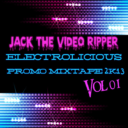 Jack The Video Ripper - Electrolicious Mixtape (2k13 Promo Mixtape vol 1)