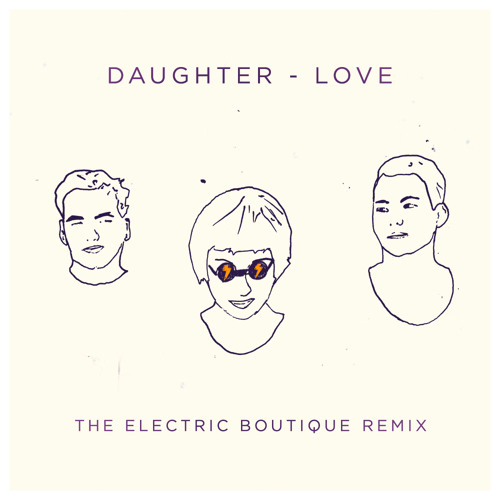 Daughter - Love (The Electric Boutique Remix)
