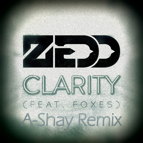 Zedd - Clarity (Ft. Foxes) - A-SHAY REMIX (DEMO) (D/L in Desc.)