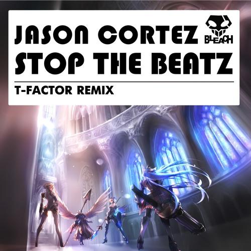 Jason Cortez -Stop The Beatz (T-Factor Remix) F/C On Bleach Recordings