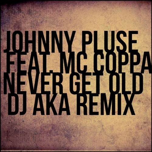 Johnny Pluse ft. MC Coppa - Never Get Old (DJ AKA Remix) [FREE DL]