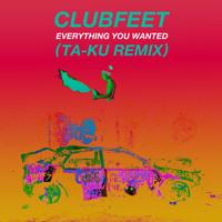Clubfeet - Everything You Wanted (Ta-ku Remix)