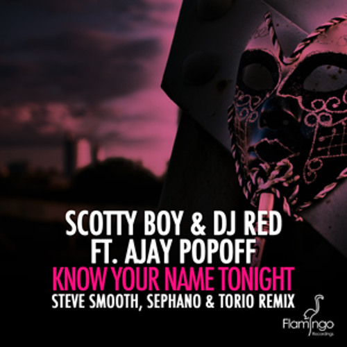 DJ Scotty Boy & DJ Red ft. Ajay Popoff–Know Your Name Tonight (Steve Smooth, Sephano & Torio Remix)