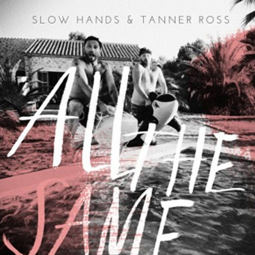 Slow Hands & Tanner Ross - All the Same Original Mix
