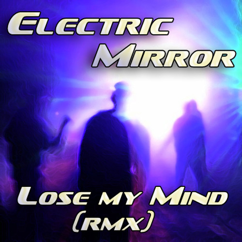 Electric Mirror - Lose my mind (Remix) Free track!!