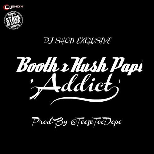 Booth Ft. Kush Papi - Addict (Prod. By Teezy Too Dope)  @__Booth @KushPapi @TeezyTooDope