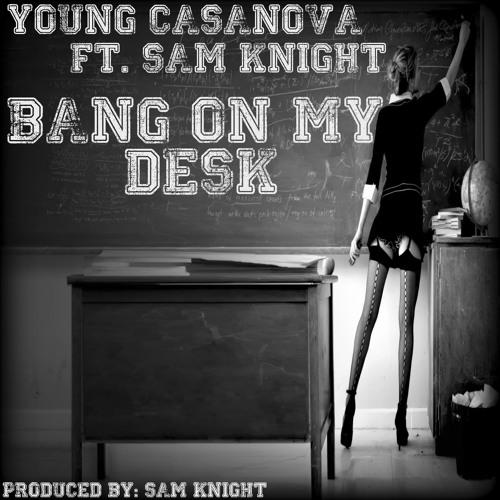 "Young Casanova Ft. Sam Knight ""Bang On My Desk"" (Produced By Sam Knight) [World Premiere]"