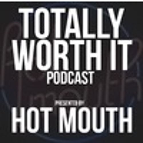 Hot Mouth - Totally Worth It Podcast Ep 7