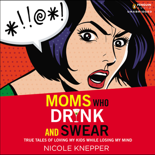 Moms Who Drink and Swear, written and read by Nicole Knepper