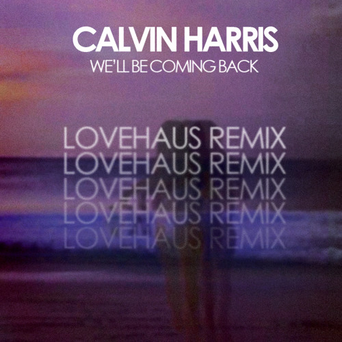 Calvin Harris - We'll Be Coming Back (LOVEHAUS REMIX)