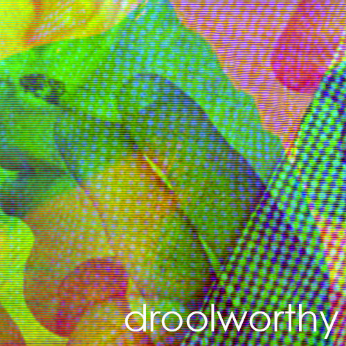 Droolworthy