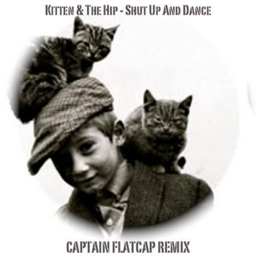 Kitten & The Hip - Shut up & dance (Captain Flatcap Remix)