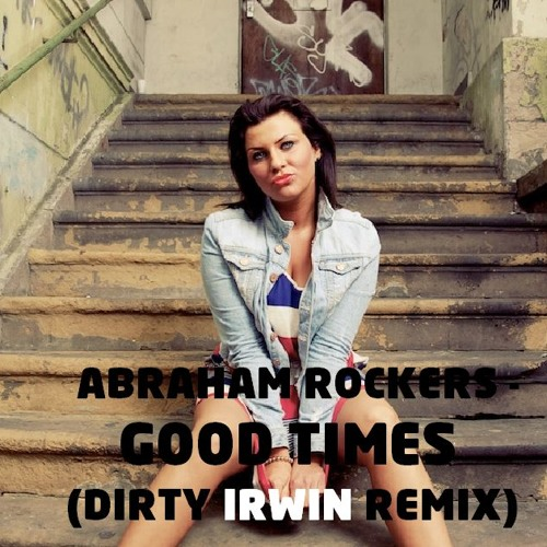 Abraham Rockers-Good Times (Dirty Irwin Remix)(Forthcoming 5/4/13)
