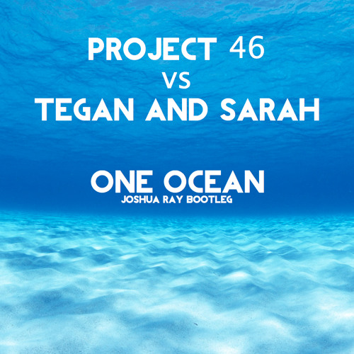 Project 46 vs Tegan and Sarah - One Ocean (Joshua Ray Bootleg)