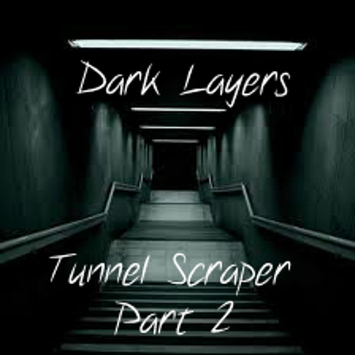 Dark Layers - Tunnel Scraper Part 2