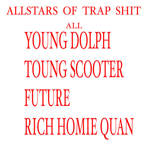 ALL YOUNG DOLPH - YOUNG SCOOTER- RICH HOMIE QUAN - FURURE - ALLSTARs OF TRAP SHIT