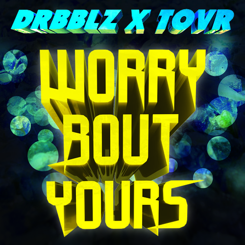 Drbblz x Tovr - Worry Bout Yours [EXCLUSIVE PREMIERE]