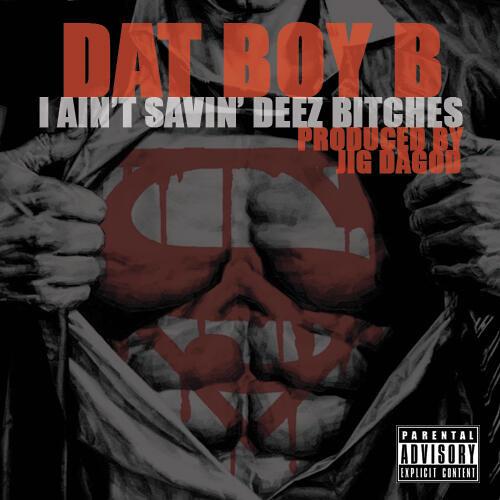 Dat Boy B (prod by. Jig Dagod) - I Ain't Savin' Deez Bitches