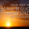 """Psalm 104:31-34 Song """"I Will Be Glad in the LORD"""""""