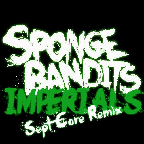 Sponge Bandits - Imperials (Sept Core Remix)