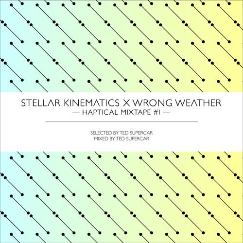 Stellar Kinematics x Wrong Weather - Haptical Mixtape #1