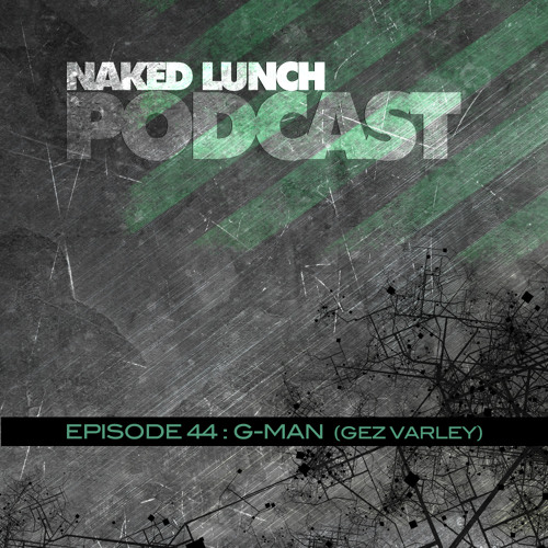 Naked Lunch PODCAST #044 - G-MAN (GEZ VARLEY)
