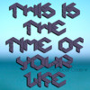 This is the time of your life
