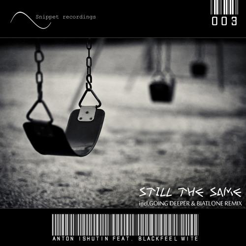 Anton Ishutin feat. Blackfeel Wite - Still The Same (Going Deeper & Biatlone Remix) OUT NOW!