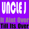 Uncle J - It Aint Over Till Its Over