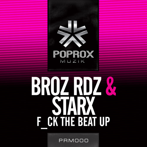 Broz Rodriguez , StarX - F*ck The Beat Up [Pop Rox Muzik] OUT NOW ON BEATPORT!