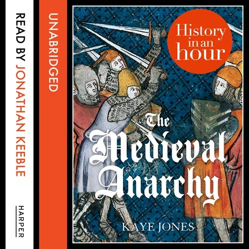 History in an Hour: The Medieval Anarchy by Kaye Jones, read by Jonathan Keeble
