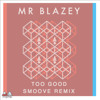 MR BLAZEY - TOO GOOD - SMOOVE REMIX