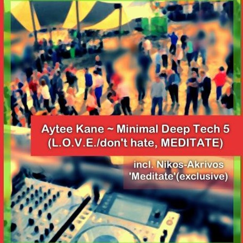 Aytee Kane - Minimal Deep Tech 5    (L.O.V.E./don't hate, MEDITATE)