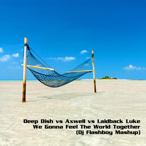 Deep Dish vs Axwell vs LL - We Gonna Feel The World Together (Dj Flashboy Mashup)