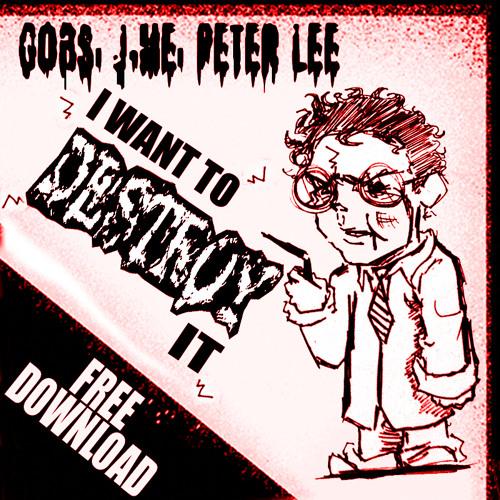 Gobs, J-Me, Peter Lee - I Want To Destroy It