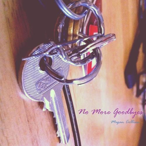 """No More Goodbyes"" ~ Megan Collins. (Original. Written by Megan Collins and Nathan O'Regan.)"
