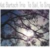 To Sail, To Sing - Nat Bartsch Trio