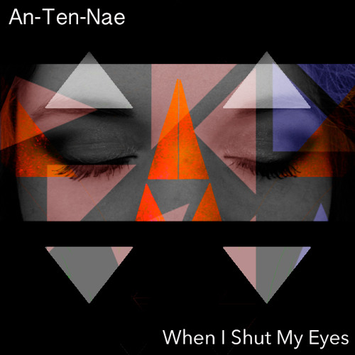 An-Ten-Nae -  When I Shut My Eyes (FREE DL)
