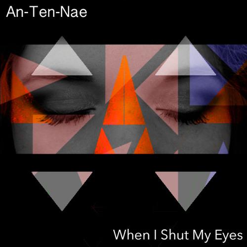 An-Ten-Nae -  When I Shut My Eyes (FREE DL)