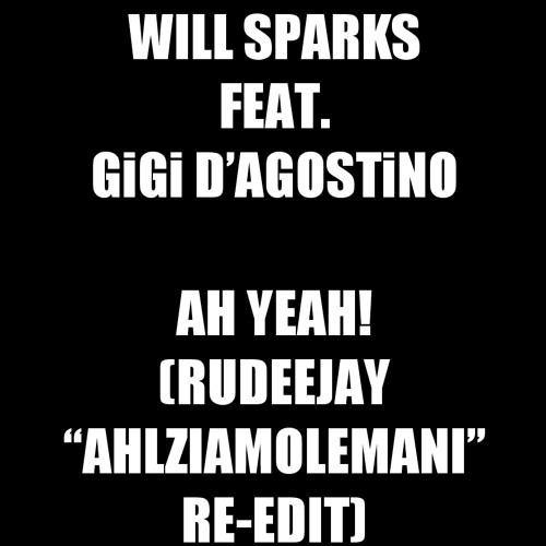 "Will Sparks feat. Gigi D'Agostino - Ah Yeah! (Rudeejay ""AhlziamoLeMani"" Re-Edit)"