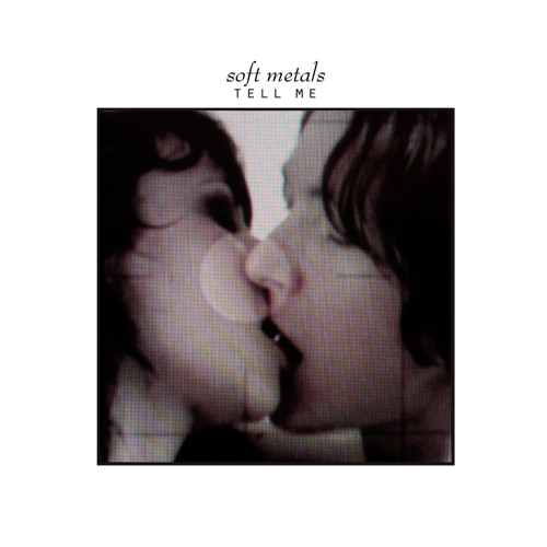 Soft Metals- Tell Me