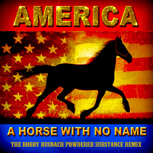 AMERICA - A HORSE WITH NO NAME -THE BOBBY BUSNACH POWDERY SUBSTANCE REMIX-11.49