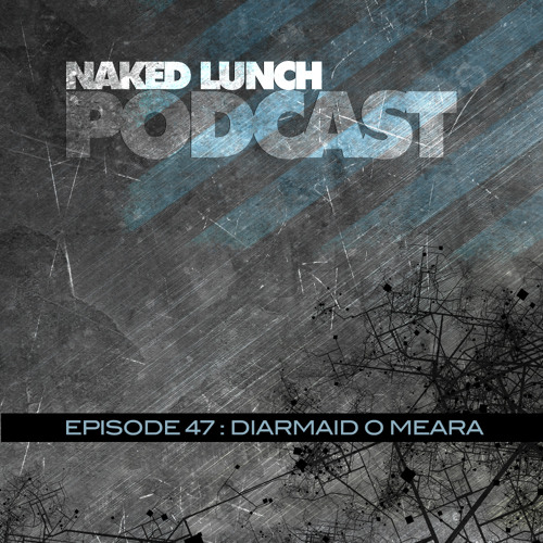 Naked Lunch PODCAST #047 - DIARMAID O MEARA