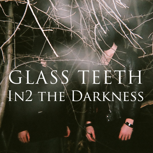 GLASS TEETH - In2 the Darkness