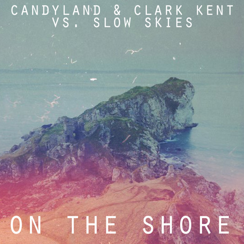 On The Shore by Candyland & Clark Kent vs. Slow Skies