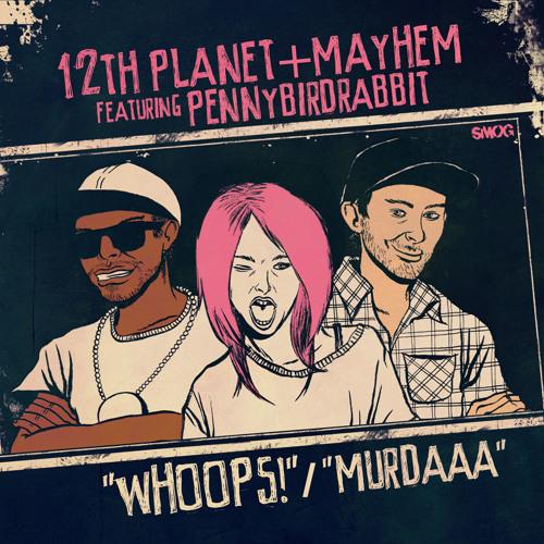 Mayhem x 12th Planet - Whoops Ft Pennybirdrabbit / Murdaaa [OUT NOW ON SMOG!]