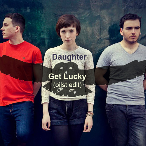 Daughter - Get Lucky (oilst edit, daft punk cover)